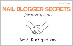 Nail blogger secrets for pretty nails 6: Don't go it alone (epilogue)